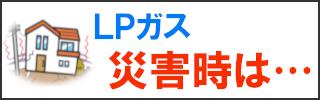 大阪府のLPガス(プロパンガス)会社大栄産業LPガスご利用ガイド災害時は